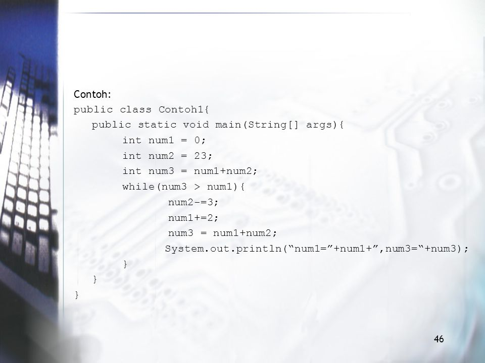 Contoh: public class Contoh1{ public static void main(String[] args){ int num1 = 0; int num2 = 23; int num3 = num1+num2; while(num3 > num1){ num2-=3; num1+=2; num3 = num1+num2; System.out.println( num1= +num1+ ,num3= +num3); }